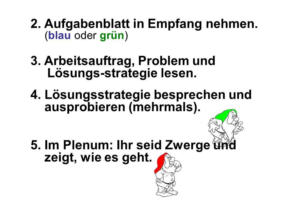 2. Aufgabenblatt in Empfang nehmen. (blau oder grün) 4. Lösungsstrategie besprechen und ausprobieren (mehrmals). 3. Arbeitsauftrag, Problem und Lösung