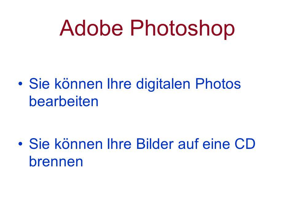Adobe Photoshop Sie können Ihre digitalen Photos bearbeiten Sie können Ihre Bilder auf eine CD brennen