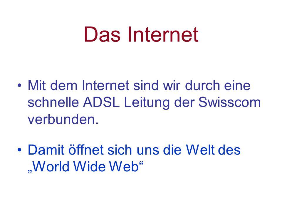 Das Internet Mit dem Internet sind wir durch eine schnelle ADSL Leitung der Swisscom verbunden.