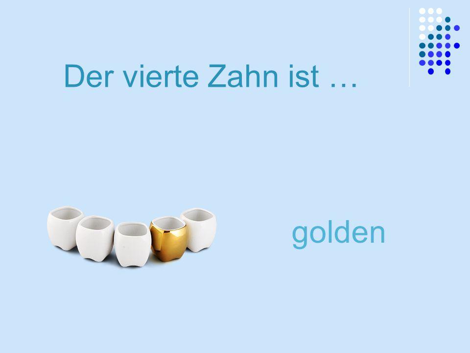 Der vierte Zahn ist … golden