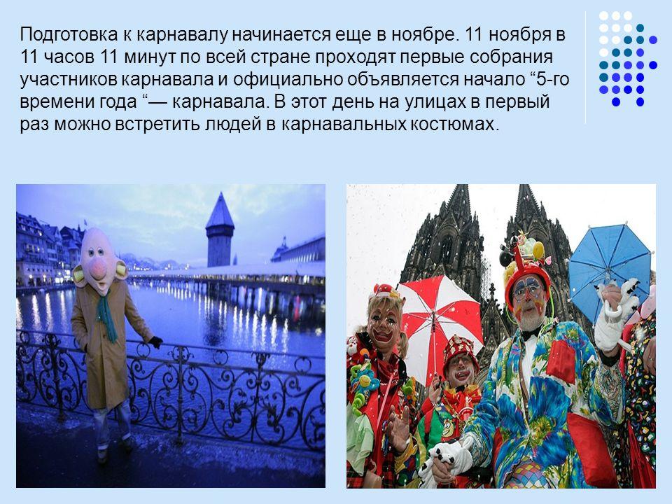 Подготовка к карнавалу начинается еще в ноябре. 11 ноября в 11 часов 11 минут по всей стране проходят первые собрания участников карнавала и официальн