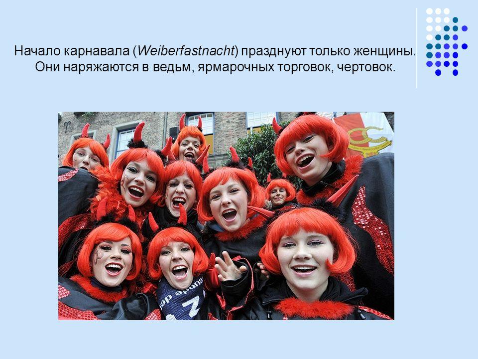 Начало карнавала (Weiberfastnacht) празднуют только женщины. Они наряжаются в ведьм, ярмарочных торговок, чертовок.