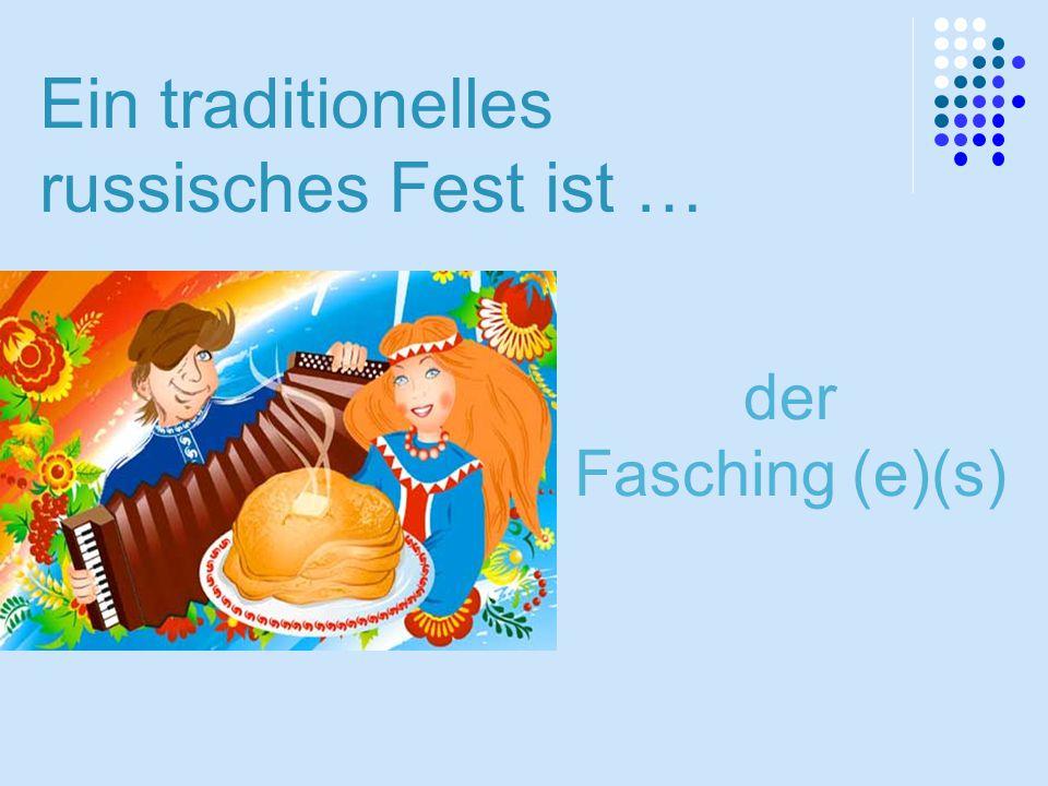 Ein traditionelles russisches Fest ist … der Fasching (e)(s)