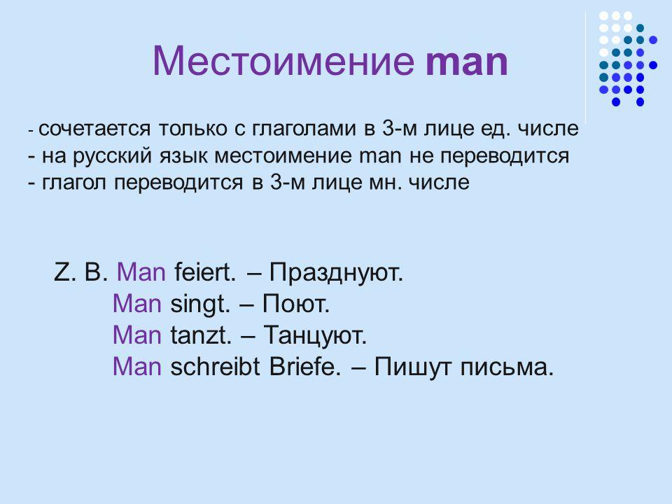 Местоимение man - сочетается только с глаголами в 3-м лице ед. числе - на русский язык местоимение man не переводится - глагол переводится в 3-м лице