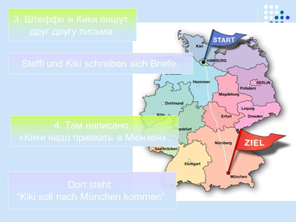 "3. Штеффи и Кики пишут друг другу письма. 4. Там написано: «Кики надо приехать в Мюнхен». Steffi und Kiki schreiben sich Briefe. Dort steht: ""Kiki sol"