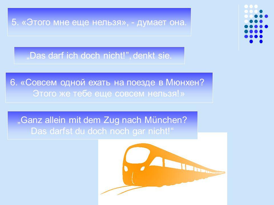 """""""Das darf ich doch nicht!"""", denkt sie. 5. «Этого мне еще нельзя», - думает она. 6. «Совсем одной ехать на поезде в Мюнхен? Этого же тебе еще совсем не"""