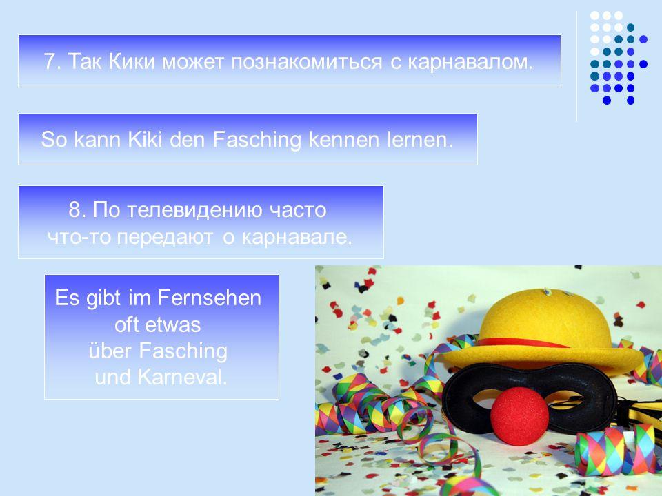 7. Так Кики может познакомиться с карнавалом. So kann Kiki den Fasching kennen lernen. 8. По телевидению часто что-то передают о карнавале. Es gibt im