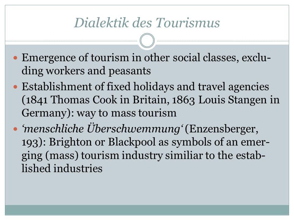 Dialektik des Tourismus Emergence of tourism in other social classes, exclu- ding workers and peasants Establishment of fixed holidays and travel agencies (1841 Thomas Cook in Britain, 1863 Louis Stangen in Germany): way to mass tourism 'menschliche Überschwemmung' (Enzensberger, 193): Brighton or Blackpool as symbols of an emer- ging (mass) tourism industry similiar to the estab- lished industries