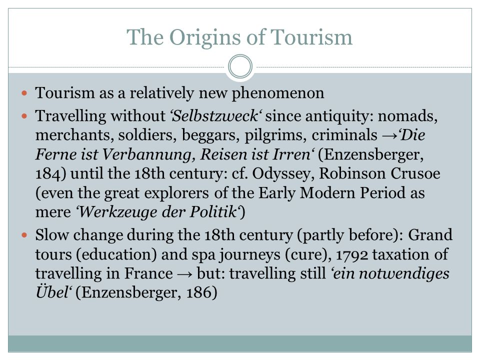 The Origins of Tourism Tourism as a relatively new phenomenon Travelling without 'Selbstzweck' since antiquity: nomads, merchants, soldiers, beggars, pilgrims, criminals → 'Die Ferne ist Verbannung, Reisen ist Irren' (Enzensberger, 184) until the 18th century: cf.