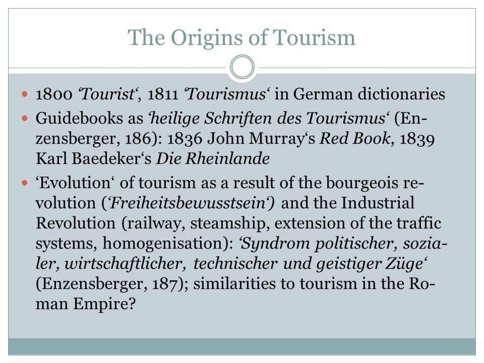 The Origins of Tourism 1800 'Tourist', 1811 'Tourismus' in German dictionaries Guidebooks as 'heilige Schriften des Tourismus' (En- zensberger, 186): 1836 John Murray's Red Book, 1839 Karl Baedeker's Die Rheinlande 'Evolution' of tourism as a result of the bourgeois re- volution ('Freiheitsbewusstsein') and the Industrial Revolution (railway, steamship, extension of the traffic systems, homogenisation): 'Syndrom politischer, sozia- ler, wirtschaftlicher, technischer und geistiger Züge' (Enzensberger, 187); similarities to tourism in the Ro- man Empire?