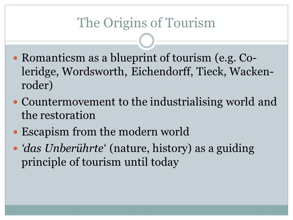 """The Origins of Tourism """"Sie [die Romantik] verklärte die Freiheit und entrück- te sie in die Ferne der Imagination, bis sie räumlich zum Bilde der zivilisationsfernen Natur, zeitlich zum Bilde der vergangenen Geschichte, zu Denkmal und Folklore gerann."""