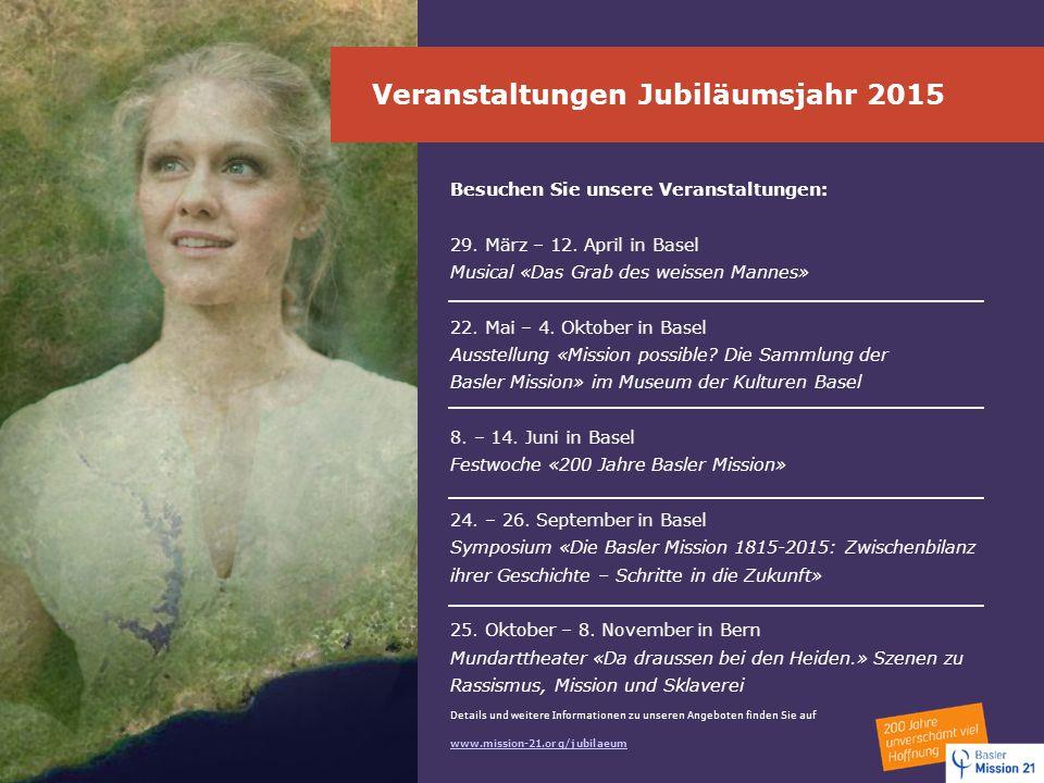 Veranstaltungen Jubiläumsjahr 2015 Besuchen Sie unsere Veranstaltungen: 29. März – 12. April in Basel Musical «Das Grab des weissen Mannes» 22. Mai –