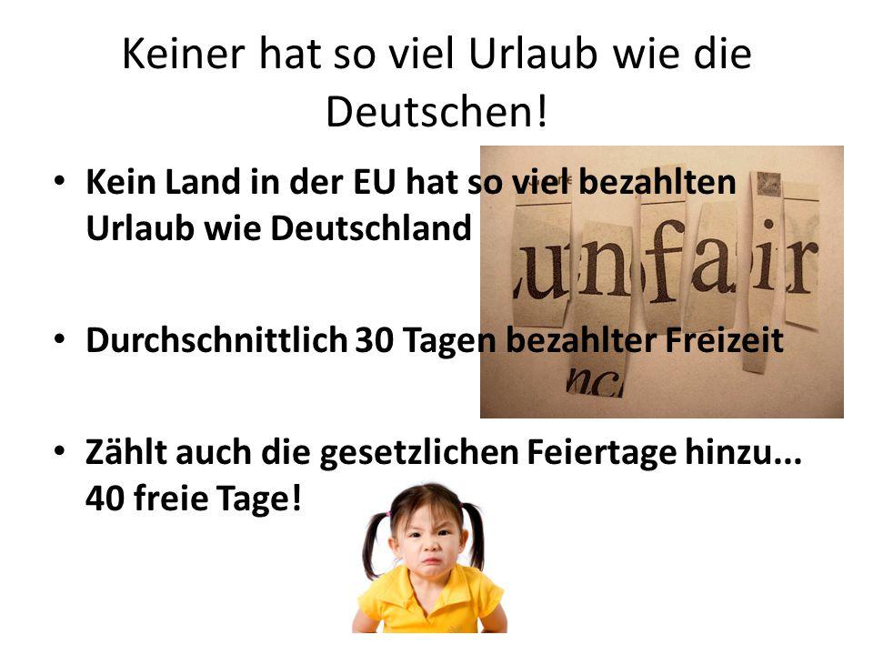 Keiner hat so viel Urlaub wie die Deutschen! Kein Land in der EU hat so viel bezahlten Urlaub wie Deutschland Durchschnittlich 30 Tagen bezahlter Frei
