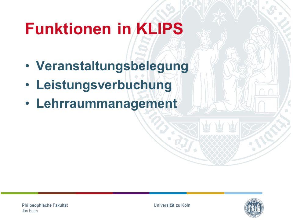 Funktionen in KLIPS Veranstaltungsbelegung Leistungsverbuchung Lehrraummanagement Philosophische Fakultät Jan Eden Universität zu Köln