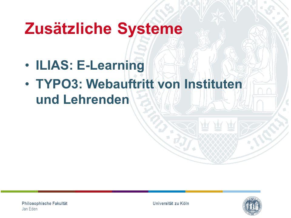 Zusätzliche Systeme ILIAS: E-Learning TYPO3: Webauftritt von Instituten und Lehrenden Philosophische Fakultät Jan Eden Universität zu Köln