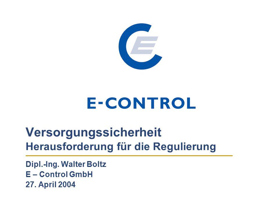 Versorgungssicherheit Herausforderung für die Regulierung Dipl.-Ing. Walter Boltz E – Control GmbH 27. April 2004