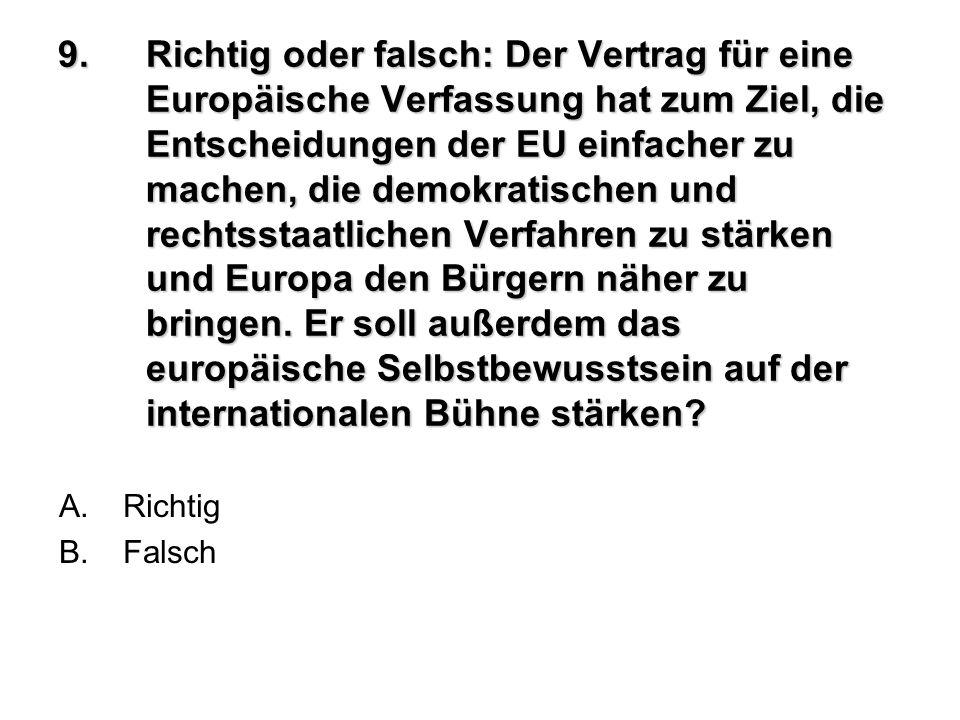9.Richtig oder falsch: Der Vertrag für eine Europäische Verfassung hat zum Ziel, die Entscheidungen der EU einfacher zu machen, die demokratischen und
