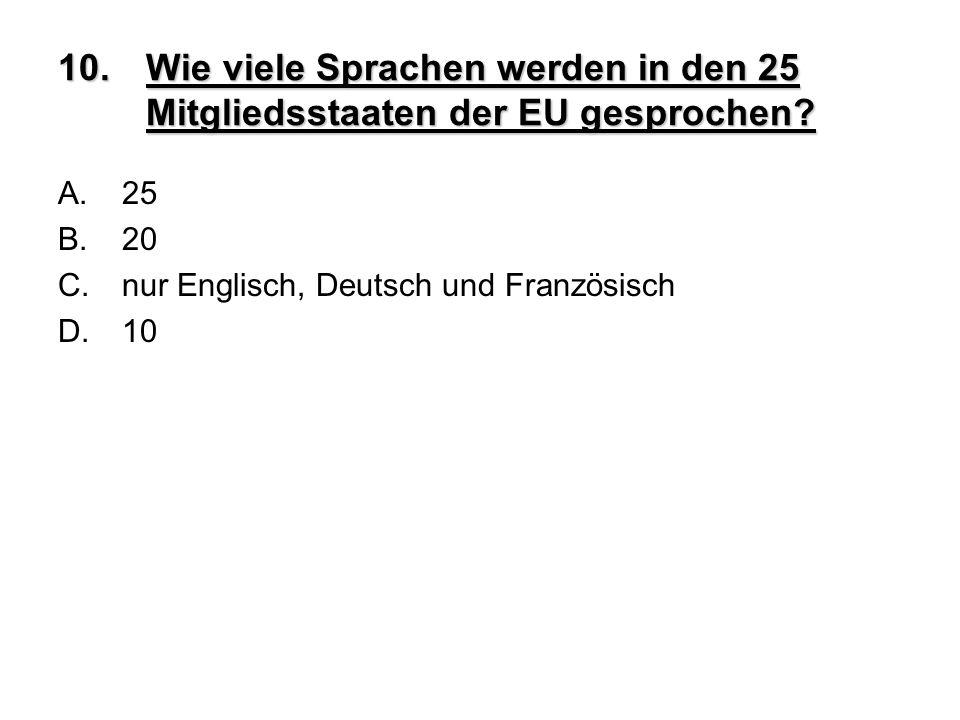 10.Wie viele Sprachen werden in den 25 Mitgliedsstaaten der EU gesprochen? A.25 B.20 C.nur Englisch, Deutsch und Französisch D.10