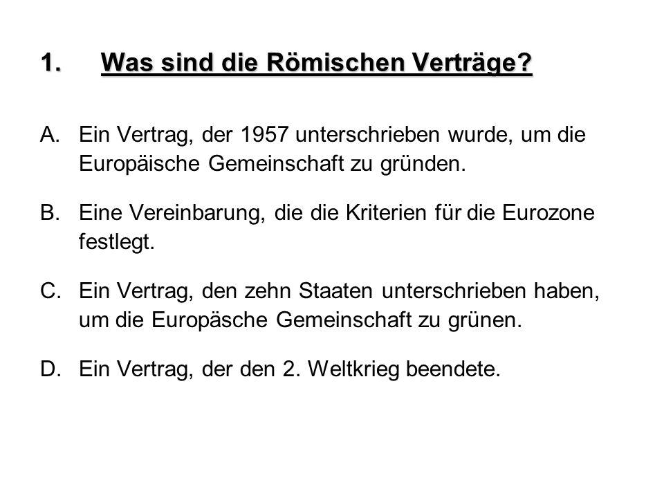 1.Was sind die Römischen Verträge? A.Ein Vertrag, der 1957 unterschrieben wurde, um die Europäische Gemeinschaft zu gründen. B.Eine Vereinbarung, die