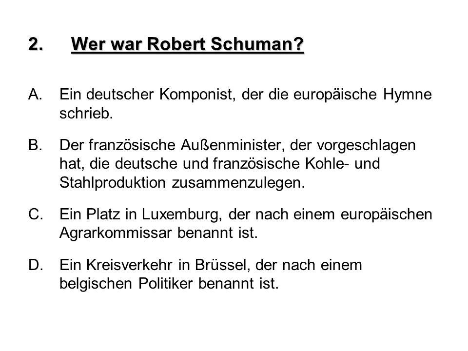 2.Wer war Robert Schuman? A.Ein deutscher Komponist, der die europäische Hymne schrieb. B.Der französische Außenminister, der vorgeschlagen hat, die d