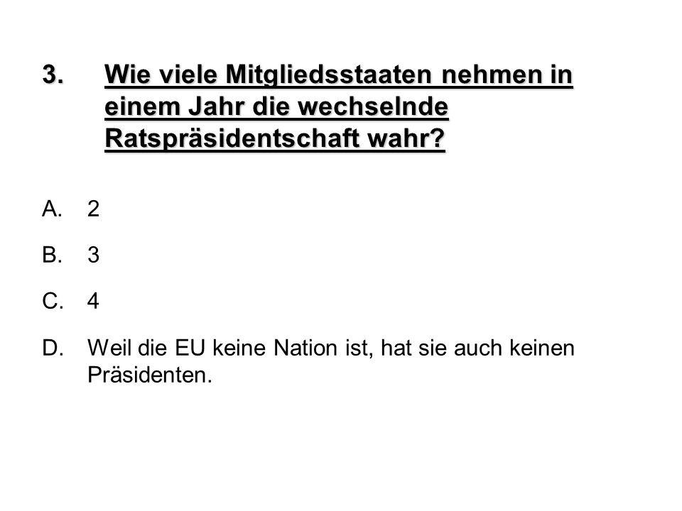 3.Wie viele Mitgliedsstaaten nehmen in einem Jahr die wechselnde Ratspräsidentschaft wahr? A.2 B.3 C.4 D.Weil die EU keine Nation ist, hat sie auch ke