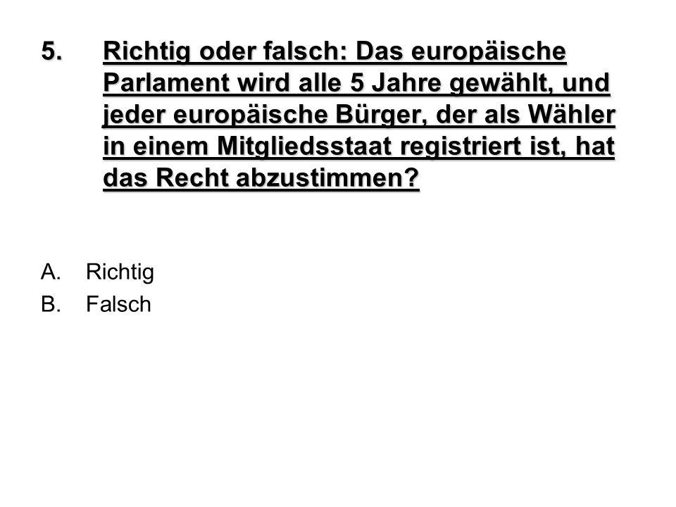 5.Richtig oder falsch: Das europäische Parlament wird alle 5 Jahre gewählt, und jeder europäische Bürger, der als Wähler in einem Mitgliedsstaat regis