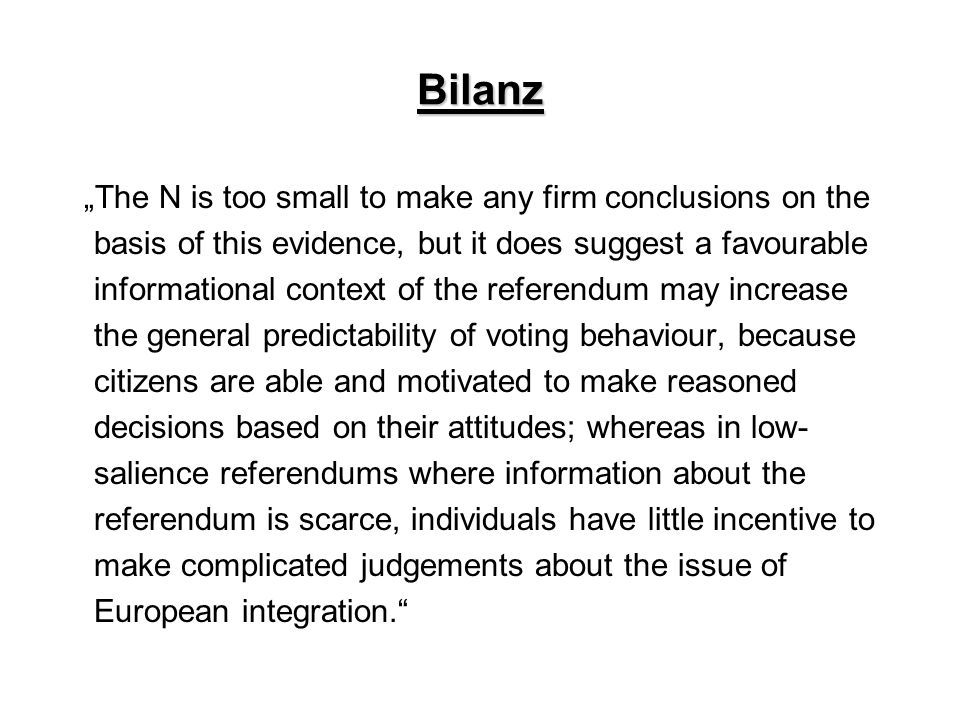 "Bilanz ""The N is too small to make any firm conclusions on the basis of this evidence, but it does suggest a favourable informational context of the referendum may increase the general predictability of voting behaviour, because citizens are able and motivated to make reasoned decisions based on their attitudes; whereas in low- salience referendums where information about the referendum is scarce, individuals have little incentive to make complicated judgements about the issue of European integration."