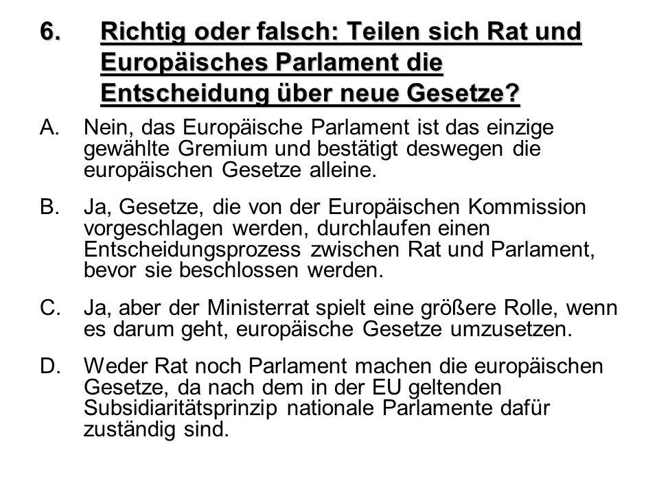 6.Richtig oder falsch: Teilen sich Rat und Europäisches Parlament die Entscheidung über neue Gesetze? A.Nein, das Europäische Parlament ist das einzig