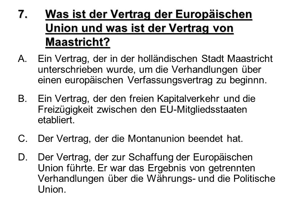 7.Was ist der Vertrag der Europäischen Union und was ist der Vertrag von Maastricht? A.Ein Vertrag, der in der holländischen Stadt Maastricht untersch