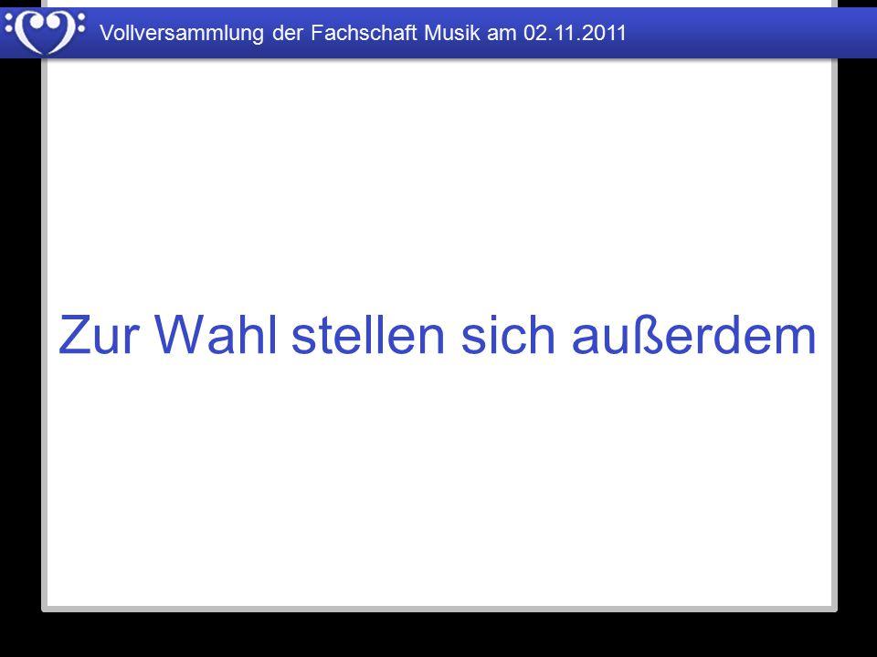 Vollversammlung der Fachschaft Musik am 02.11.2011 Zur Wahl stellen sich außerdem
