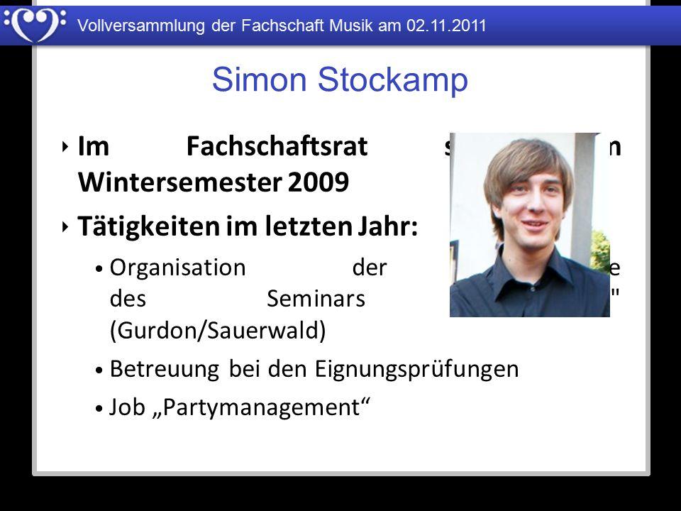 Vollversammlung der Fachschaft Musik am 02.11.2011 Simon Stockamp ‣ Im Fachschaftsrat seit dem Wintersemester 2009 ‣ Tätigkeiten im letzten Jahr: Orga