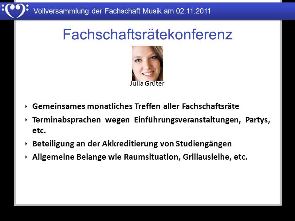Vollversammlung der Fachschaft Musik am 02.11.2011 Fachschaftsrätekonferenz Julia Grüter ‣ Gemeinsames monatliches Treffen aller Fachschaftsräte ‣ Ter
