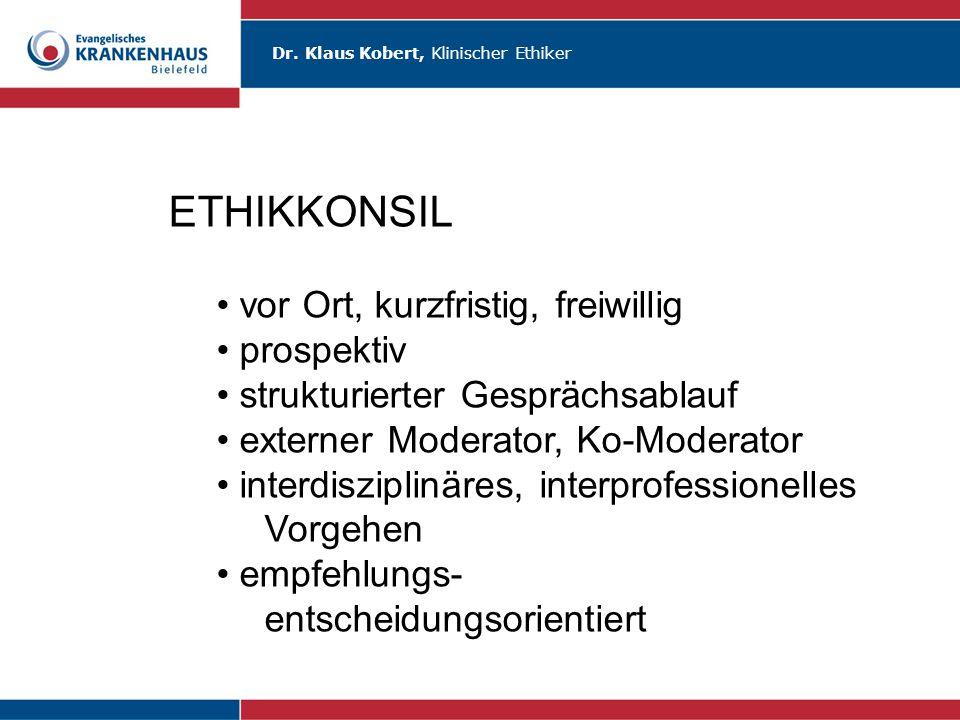 Dr. Klaus Kobert, Klinischer Ethiker ETHIKKONSIL vor Ort, kurzfristig, freiwillig prospektiv strukturierter Gesprächsablauf externer Moderator, Ko-Mod