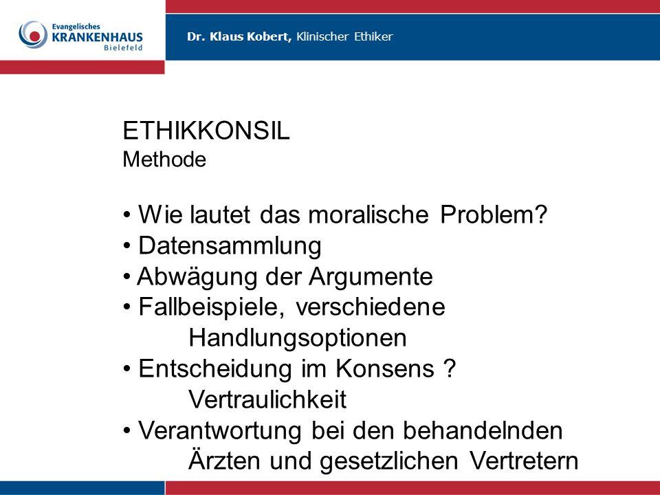 Dr. Klaus Kobert, Klinischer Ethiker ETHIKKONSIL Methode Wie lautet das moralische Problem? Datensammlung Abwägung der Argumente Fallbeispiele, versch