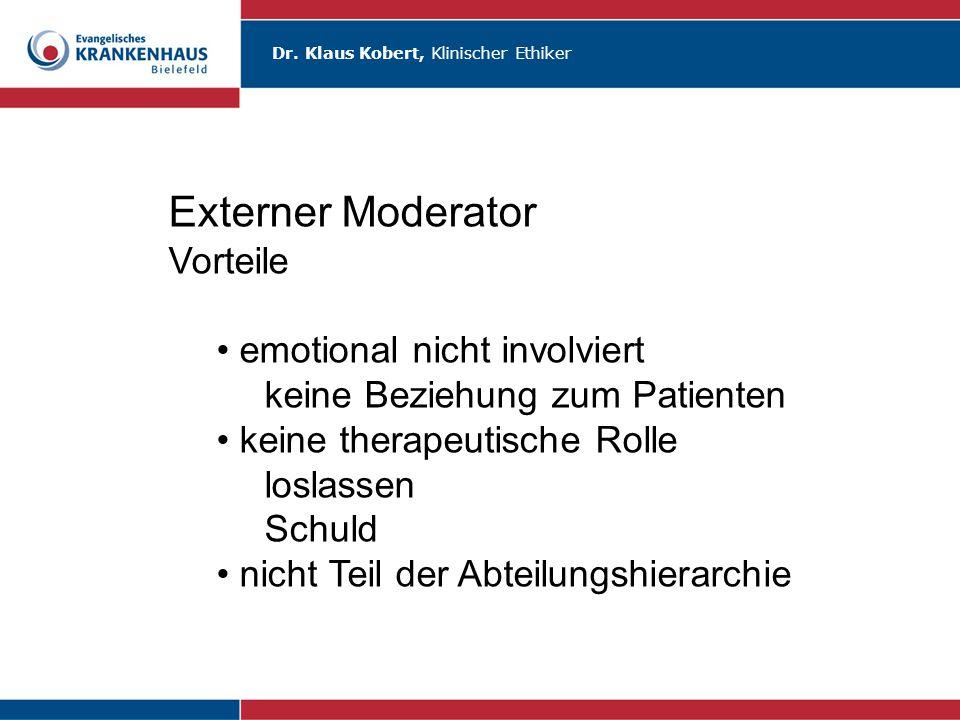Dr. Klaus Kobert, Klinischer Ethiker Externer Moderator Vorteile emotional nicht involviert keine Beziehung zum Patienten keine therapeutische Rolle l