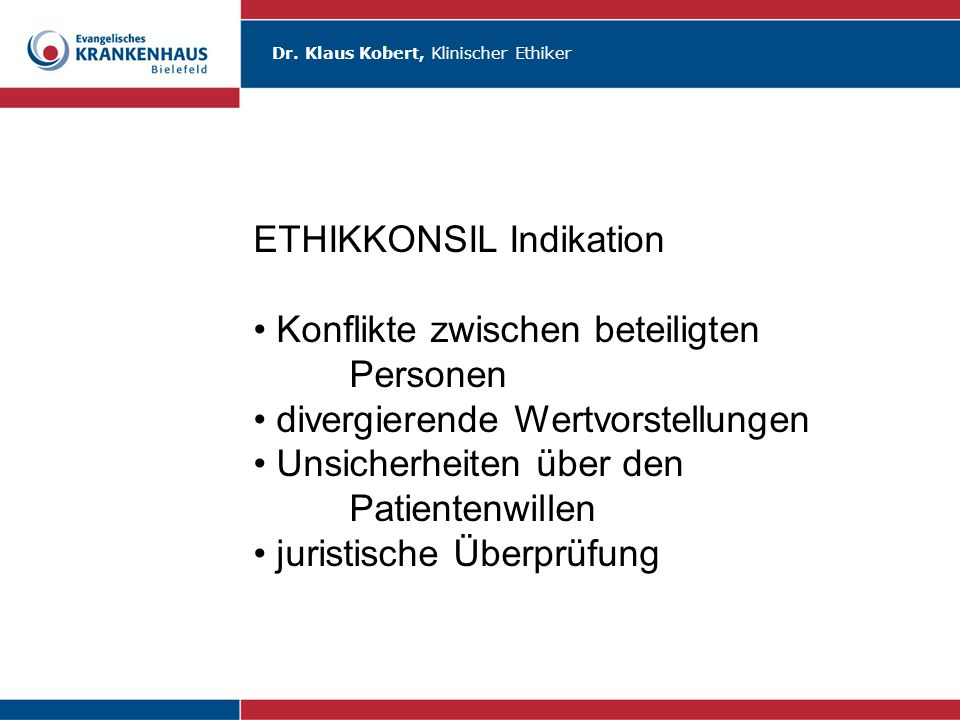 Dr. Klaus Kobert, Klinischer Ethiker ETHIKKONSIL Indikation Konflikte zwischen beteiligten Personen divergierende Wertvorstellungen Unsicherheiten übe