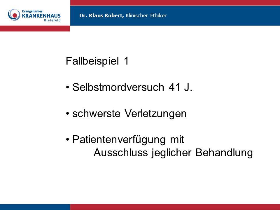 Dr. Klaus Kobert, Klinischer Ethiker Fallbeispiel 1 Selbstmordversuch 41 J. schwerste Verletzungen Patientenverfügung mit Ausschluss jeglicher Behandl