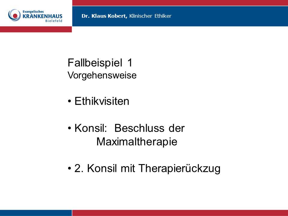 Dr. Klaus Kobert, Klinischer Ethiker Fallbeispiel 1 Vorgehensweise Ethikvisiten Konsil: Beschluss der Maximaltherapie 2. Konsil mit Therapierückzug