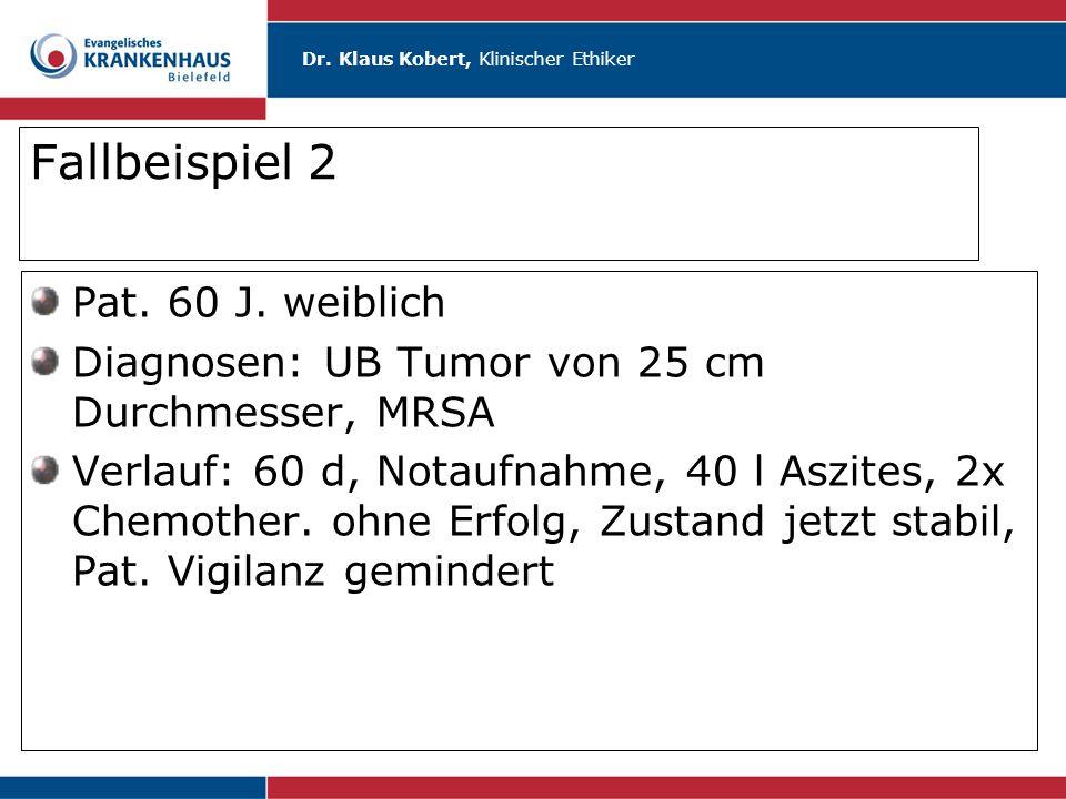Dr. Klaus Kobert, Klinischer Ethiker Fallbeispiel 2 Pat. 60 J. weiblich Diagnosen: UB Tumor von 25 cm Durchmesser, MRSA Verlauf: 60 d, Notaufnahme, 40