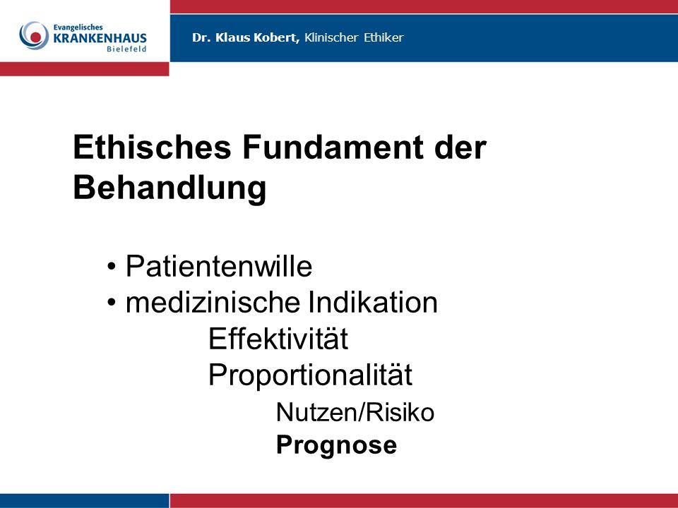 Dr. Klaus Kobert, Klinischer Ethiker Ethisches Fundament der Behandlung Patientenwille medizinische Indikation Effektivität Proportionalität Nutzen/Ri