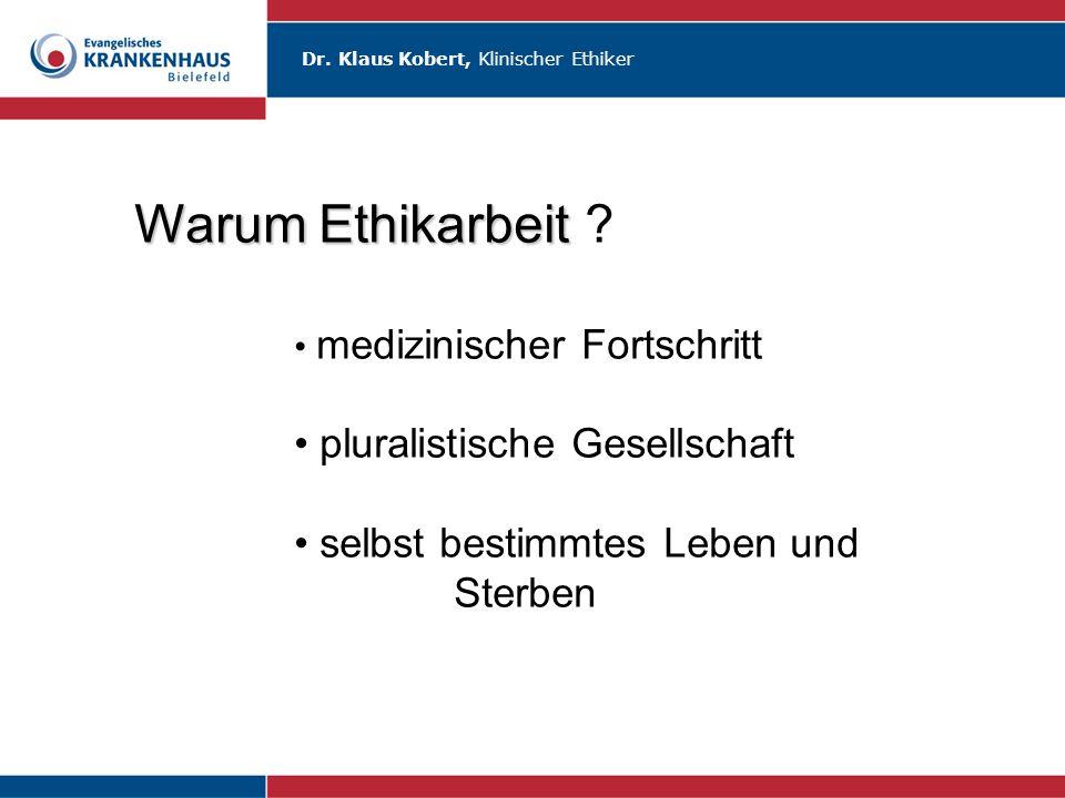 Dr. Klaus Kobert, Klinischer Ethiker Warum Ethikarbeit Warum Ethikarbeit ? medizinischer Fortschritt pluralistische Gesellschaft selbst bestimmtes Leb