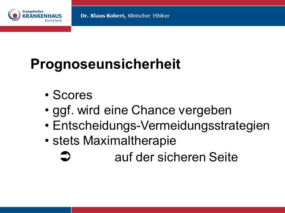 Dr. Klaus Kobert, Klinischer Ethiker Prognoseunsicherheit Scores ggf. wird eine Chance vergeben Entscheidungs-Vermeidungsstrategien stets Maximalthera