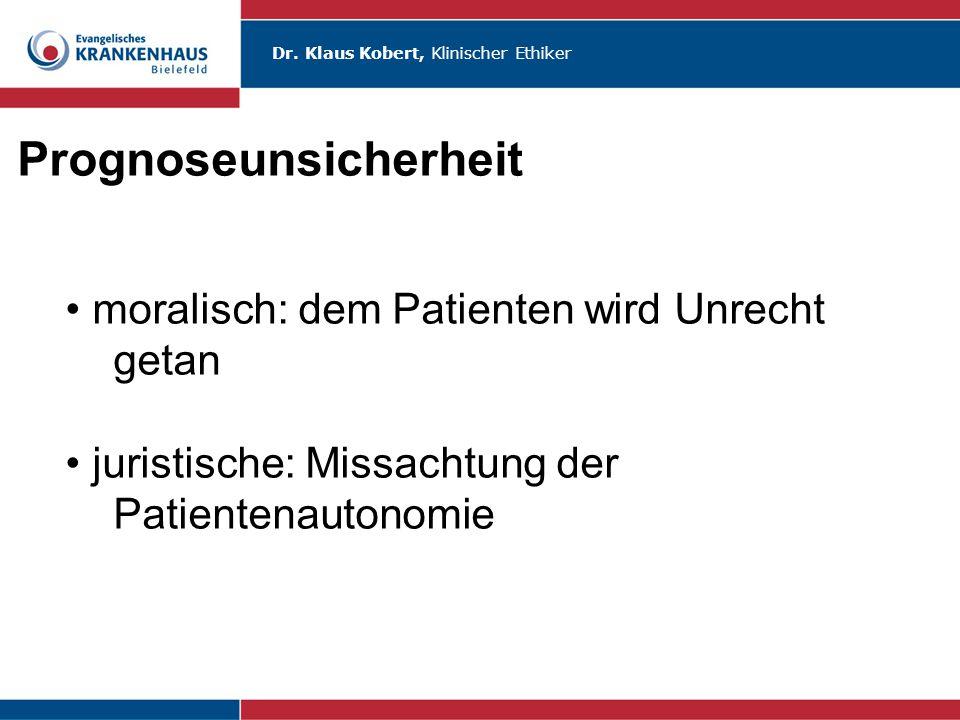 Dr. Klaus Kobert, Klinischer Ethiker Prognoseunsicherheit + in dubio pro vita  stets Maximaltherapie moralisch: dem Patienten wird Unrecht getan juri