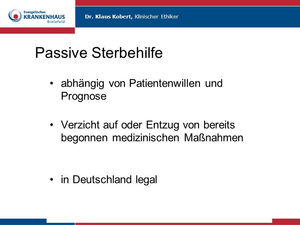 Dr. Klaus Kobert, Klinischer Ethiker Passive Sterbehilfe abhängig von Patientenwillen und Prognose Verzicht auf oder Entzug von bereits begonnen mediz