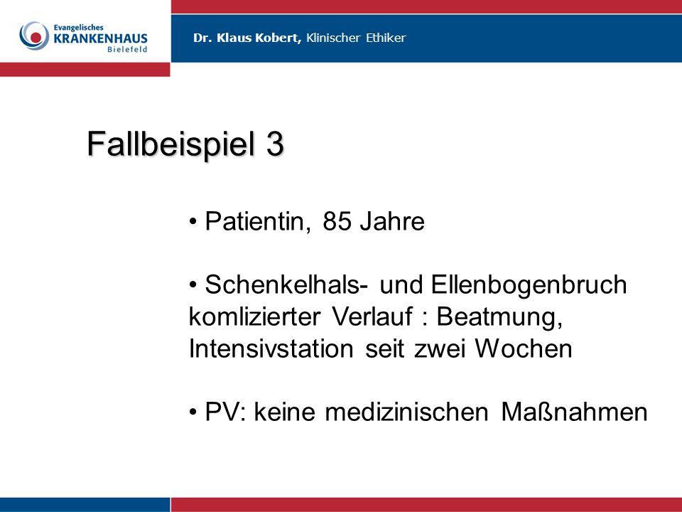 Dr. Klaus Kobert, Klinischer Ethiker Fallbeispiel 3 Patientin, 85 Jahre Schenkelhals- und Ellenbogenbruch komlizierter Verlauf : Beatmung, Intensivsta