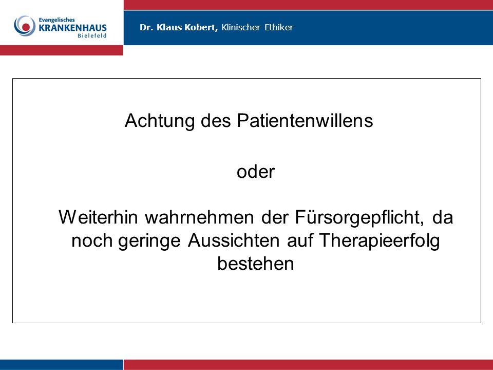 Dr. Klaus Kobert, Klinischer Ethiker Achtung des Patientenwillens oder Weiterhin wahrnehmen der Fürsorgepflicht, da noch geringe Aussichten auf Therap