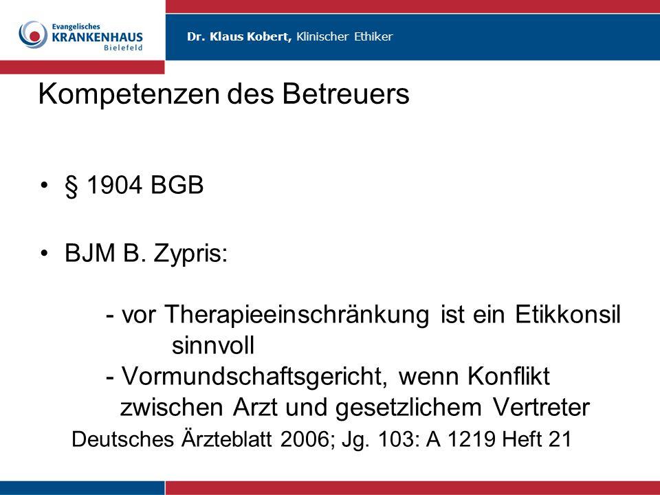 Dr. Klaus Kobert, Klinischer Ethiker Kompetenzen des Betreuers § 1904 BGB BJM B. Zypris: - vor Therapieeinschränkung ist ein Etikkonsil sinnvoll - Vor