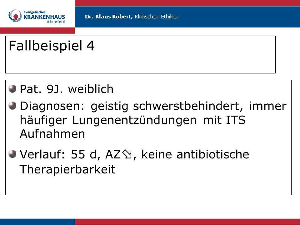 Dr. Klaus Kobert, Klinischer Ethiker Fallbeispiel 4 Pat. 9J. weiblich Diagnosen: geistig schwerstbehindert, immer häufiger Lungenentzündungen mit ITS
