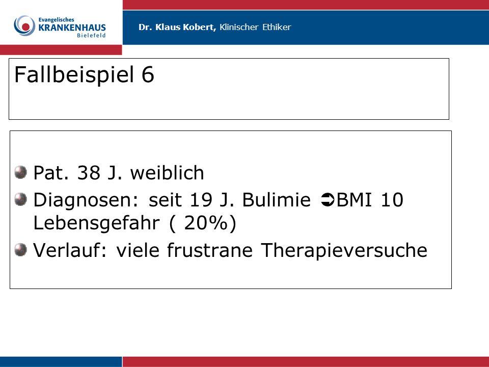 Dr. Klaus Kobert, Klinischer Ethiker Fallbeispiel 6 Pat. 38 J. weiblich Diagnosen: seit 19 J. Bulimie  BMI 10 Lebensgefahr ( 20%) Verlauf: viele frus