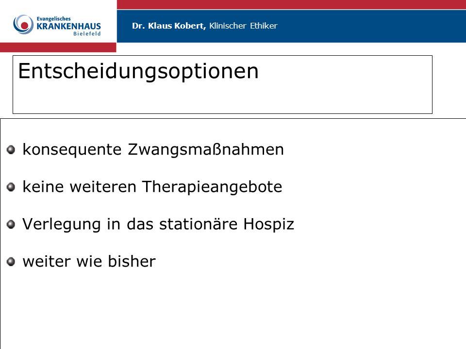 Dr. Klaus Kobert, Klinischer Ethiker Entscheidungsoptionen konsequente Zwangsmaßnahmen keine weiteren Therapieangebote Verlegung in das stationäre Hos